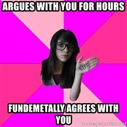 Idiot Nerd Girl - Argues with you for hours Fundemetally agrees with you