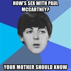 Paul Mccartney - how's sex with paul mccartney? your mother should know