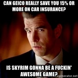 Geico Guy - can geico really save you 15% or more on car insurance? Is Skyrim gonna be a fuckin' awesome game?