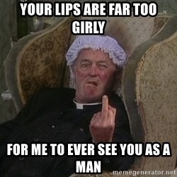 Things my homophobic mother says - your lips are far too girly for me to ever see you as a man
