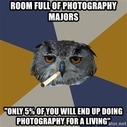 """Art Student Owl - room full of photography majors """"only 5% of you will end up doing photography for a living"""""""