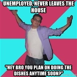 "Douchebag Roommate - unemployed, never leaves the house ""hey bro you plan on doing the dishes anytime soon?"""