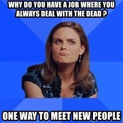 Socially Awkward Brennan - why do you have a job where you always deal with the dead ? one way to meet new people