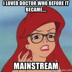 Hipster Ariel - I loved doctor who before it became.... MAINSTREAM