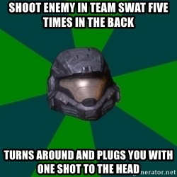 Halo Reach - shoot enemy in team swat five times in the back turns around and plugs you with one shot to the head