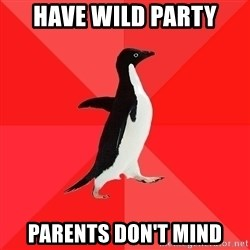 Socially Awesome Penguin - have wild party parents don't mind
