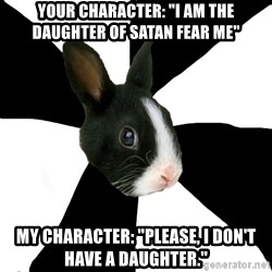 "Roleplaying Rabbit - Your character: ""I am the daughter of satan fear me"" My character: ""please, I don't have a daughter."""