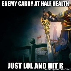Garen - Enemy carry at half health Just LOL and hit r