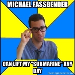 "Sassy Gay Nerd - Michael fassbender Can lift my ""submarine"" any day"
