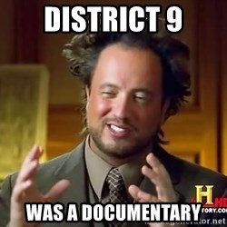 Ancient Aliens - district 9 was a documentary