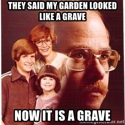 Vengeance Dad - they said my garden looked like a grave now it is a grave