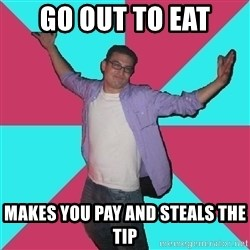 Douchebag Roommate - Go out to eat Makes you pay and steals the tip