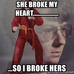 PTSD Karate Kyle - sHE BROKE MY HEART................... ...sO i BROKE HERS