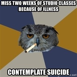 Art Student Owl - Miss two weeks of studio classes because of illness contemplate suicide