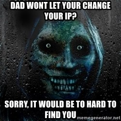 NEVER ALONE  - Dad wont let your change your ip? Sorry, it would be to hard to find you
