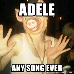 Pig Chloe - adele any song ever