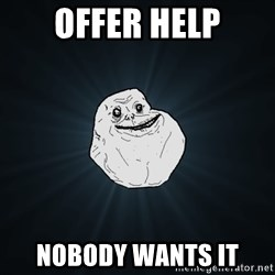 Forever Alone - offer help nobody wants it