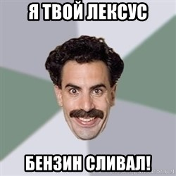 Advice Borat - Я Твой лексус бензин сливал!