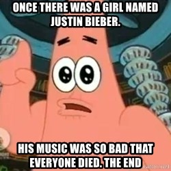 Patrick Says - Once there was a girl named Justin Bieber. His music was so bad that everyone died. the end