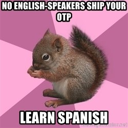 Shipper Squirrel - No English-speakers ship your OTP Learn Spanish