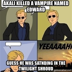 David Caruso - Akali killed a vampire named edward Guess he was satnding in the twilight shroud