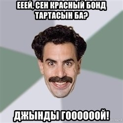 Advice Borat - ЕЕЕЙ, СЕН КРАСНЫЙ БОНД ТАРТАСЫН БА? ДЖЫНДЫ ГООООООЙ!