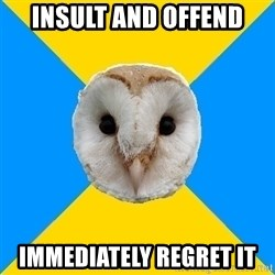 Bipolar Owl - insult and offend immediately rEGRET IT