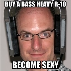 Typical Headfier - buy a bass heavy r-10 become sexy