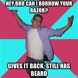 Douchebag Roommate - hey bro can i borrow your razor? gives it back, still has beard