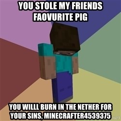 Depressed Minecraft Guy - You stole my FRIENDS FAOVURITE PIG You willl burn in the nether for your sins, minecrafter4539375