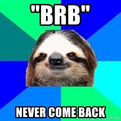 """Socially Lazy Sloth - """"BRB"""" NEVER COME BACK"""