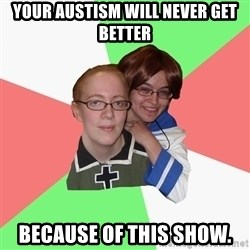 Hetalia Fans - Your Austism will never get better because of this show.
