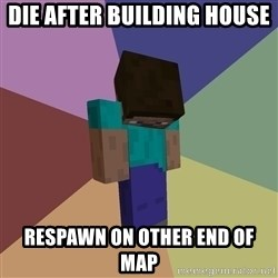 Depressed Minecraft Guy - DIE AFTER BUILDING HOUSE RESPAWN ON OTHER END OF MAP