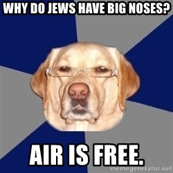 Racist Dawg - Why do jews have big noses? Air is free.