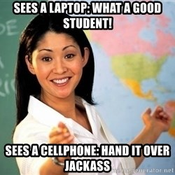 Unhelpful High School Teacher - Sees a laptop: What a good student! Sees a cellphone: Hand it over jackass