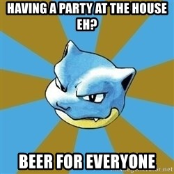 Blastoise - Having a party at the house eh? Beer for everyone