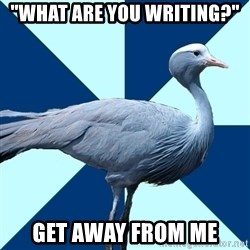 """Creative Writing Student Crane - """"what are you writing?"""" get away from me"""