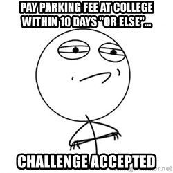 "Challenge Accepted - Pay parking fee at college within 10 days ""Or else""... challenge accepted"