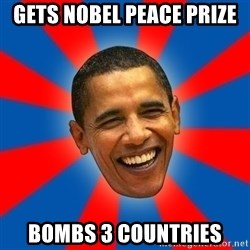 Obama - Gets Nobel Peace Prize Bombs 3 countries