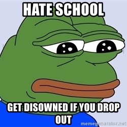 Feels Bad Man Frog - HATE SCHOOL GET DISOWNED IF YOU DROP OUT