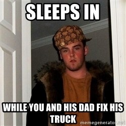 Scumbag Steve - Sleeps in while you and his dad fix his truck