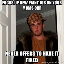 Scumbag Steve - fucks up new paint job on your moms car never offers to have it fixed