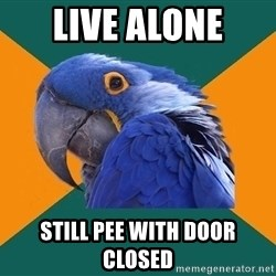 Paranoid Parrot - Live alone still pee with door closed