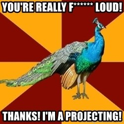Thespian Peacock - YOU'RE REALLY f****** LOUD! tHANKS! i'M A PROJECTING!