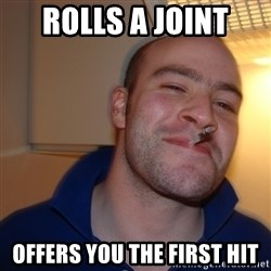 Good Guy Greg - rolls a joint offers you the first hit
