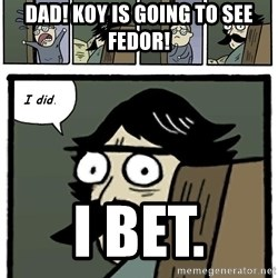 Stare Dad - Dad! koy is going to see fedor! i bet.