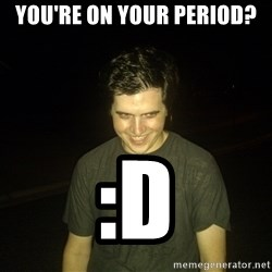 Rapist Edward - You're on your period? :D