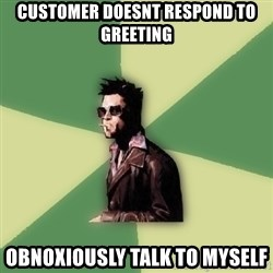 Disruptive Durden - customer doesnt respond to greeting obnoxiously talk to myself