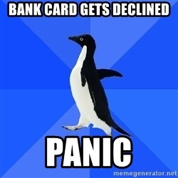 Socially Awkward Penguin - bank Card gets declined panic