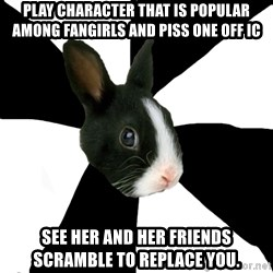 Roleplaying Rabbit - Play character that is popular among fangirls and piss one off IC See her and her friends scramble to replace you.